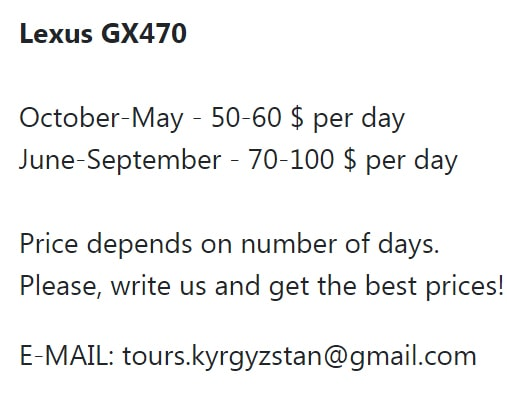 Lexus GX470 October-May - 50-60 $ per day June-September - 70-100 $ per day Price depends on number of days. lease, write us and get the best prices! E-MAIL: tours.kyrgyzstan@gmail.com