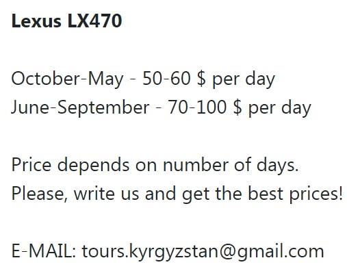 Lexus LX470 October-May - 50-60 $ per day June-September - 70-100 $ per day Price depends on number of days. Please, write us and get the best prices! E-MAIL: tours.kyrgyzstan@gmail.com