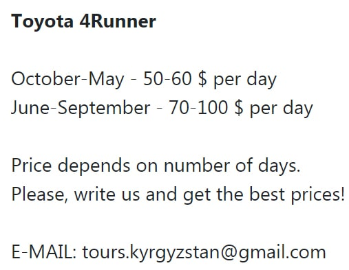 Toyota 4Runner October-May - 50-60 $ per day June-September - 70-100 $ per day Price depends on number of days. Please, write us and get the best prices! E-MAIL: tours.kyrgyzstan@gmail.com