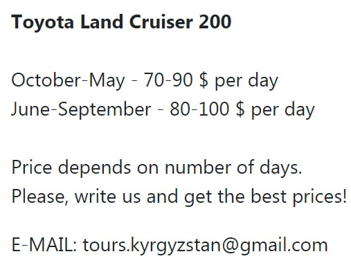 Toyota Land Cruiser 200 October-May - 70-90 $ per day June-September - 80-100 $ per day Price depends on number of days. Please, write us and get the best prices! E-MAIL: tours.kyrgyzstan@gmail.com
